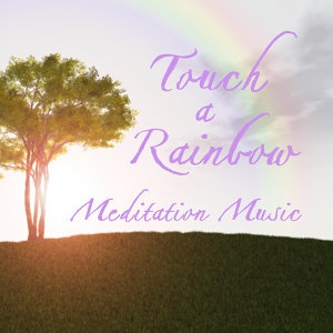 Music for Meditation: Touch a Rainbow