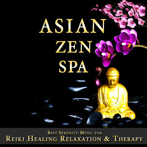 Asian Zen Spa - Best Serenity Music for Reiki, Healing, Relaxation & Therapy