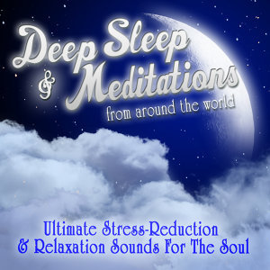 Deep Sleep & Meditations from Around the World - Ultimate Stress-Reduction & Relaxation Sounds for the Soul