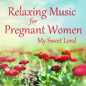 Relaxing Music for Pregnant Women: My Sweet Lord