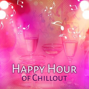 Happy Hour of Chillout – Chill Out Music, Electronic Sounds, Deep Vibes, Summer Sounds, Relax, Ibiza Dream