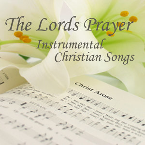 The Lord's Prayer - Instrumental Christian Songs - Christian Songs - Christian Songs Hymns