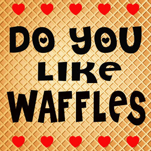 Do You Like Waffles
