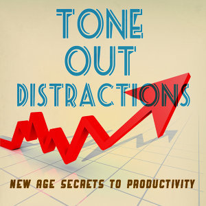 Tone Out Distractions - New Age Secrets to Productivity