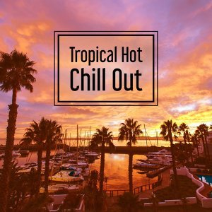 Tropical Hot Chill Out – Deep Vibes of Chillout Music, Summer Melodies, Dance Party