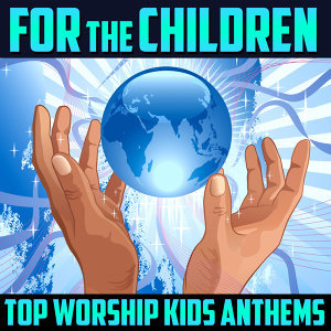 For the Children - Top Worship Kids Anthems