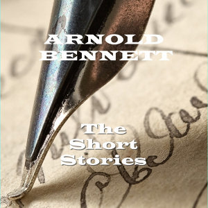 Arnold Bennett - The Short Stories