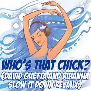 Who's That Chick? (David Guetta & Rihanna Slow It Down Re-Mix Tribute)