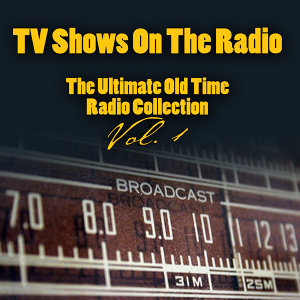 TV Shows On The Radio - The Ultimate Old-Time Radio Collection Vol. 1