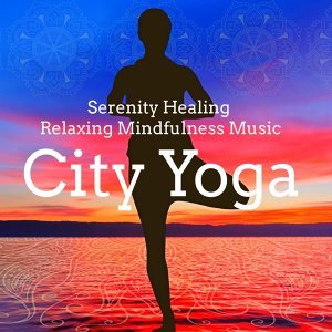 City Yoga – Natural New Age Instrumental Sounds for Health and Wellbeing Spiritual Meditation, Serenity Healing Relaxing Mindfulness Music