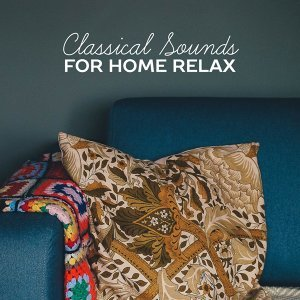 Classical Sounds for Home Relax – Soft Music, Classical Sounds to Rest, Sleep with Classics