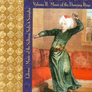 Music of the Sultans, Sufis & Seraglio Volume II Music of the Dancing Boys