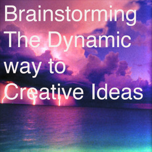 Brainstorming The Dynamic way to Creative Ideas
