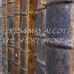 Louisa May Alcott - The Short Stories