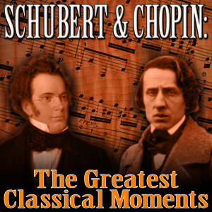 Schubert & Chopin: The Greatest Classical Moments