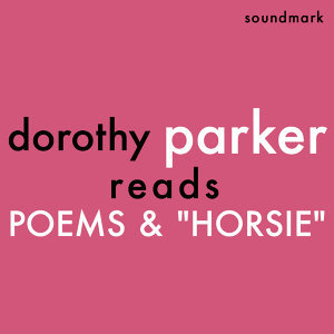 Dorothy Parker Reads Poems and Horsie - The Complete 1956 Spoken Arts Recordings