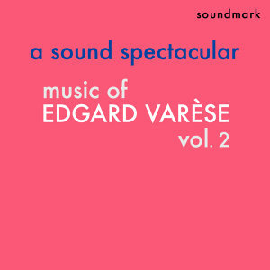 Music of Edgard Varèse, Vol. 2 - A Sound Spectacular - The Original Masterworks Stereo Recordings