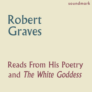 Robert Graves Reads From His Poetry and The White Goddess - The Complete 1957 Caedmon Recordings
