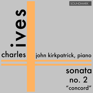Charles Ives: Premiere Recording: Sonata No. 2 - 'The Concord'