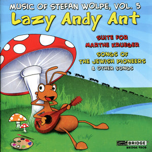 Lazy Andy Ant (Music of Stefan Wolpe, Vol. 5)