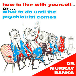 How To Live With Yourself... Or ...What To Do Until The Psychiatrist Comes
