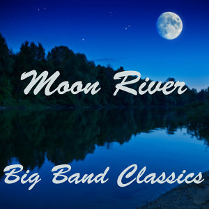 Moon River - Big Band Classics