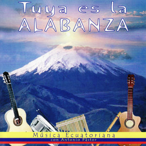 Tuya es la Alabanza - Música Ecuatoriana