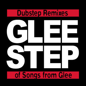 Gleestep - Dubstep Remixes of Songs from Glee