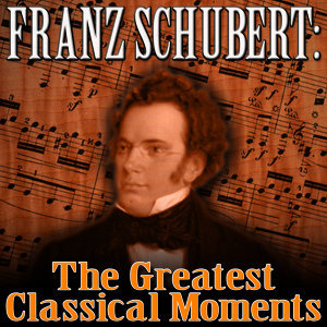 Franz Schubert: The Greatest Classical Moments