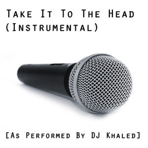 Take It to the Head (Instrumental Version) [As Performed By DJ Khaled]