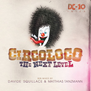 Circoloco @ DC10 Ibiza - The Next Level. B2B Mixed By Davide Squillace & Matthias Tanzmann