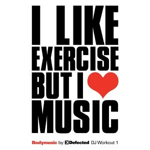 Bodymusic by Defected: DJ Workout 1 - I Like Exercise But I Love Music
