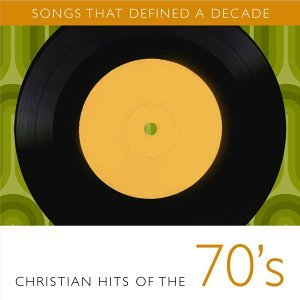 Songs That Defined A Decade: Volume 1 Christian Hits of the 70s