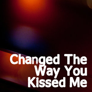 Changed The Way You Kiss Me