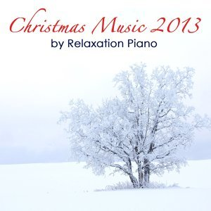 Christmas Music 2013 By Relaxation Piano: Relaxing Solo Piano Songs and a Special Xmas Emotional Music Collection Relax
