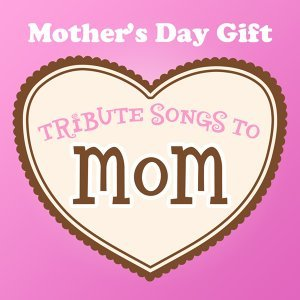 Mother's Day Gift - Tribute Songs to Mom