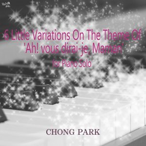 Chong Park: 6 Little Variations on the Theme of Ah! Vous dirai-je, Maman for Piano Solo