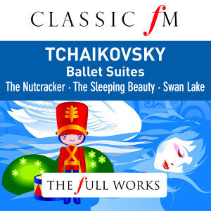 Tchaikovsky: Ballet Suites - Nutcracker, Swan Lake, Sleeping Beauty (Classic FM: Full Works)
