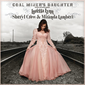 Coal Miner's Daughter (Featuring Loretta Lynn, Sheryl Crow and Miranda Lambert)