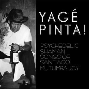 Yage Pinta! Psychedelic Shaman Songs Of Santiago Mutumbajoy