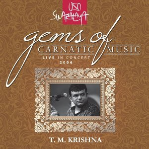 Gems Of Carnatic Music – Live In Concert 2006 – T. M. Krishna