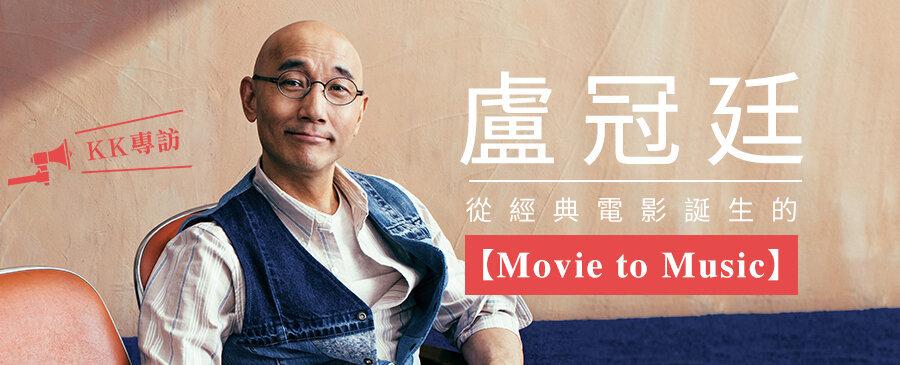 專訪 / 盧冠廷 從經典電影誕生的【Movie to Music】
