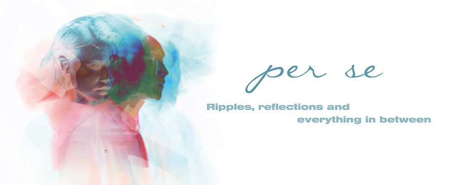 per se / Ripples, reflections and everything in between