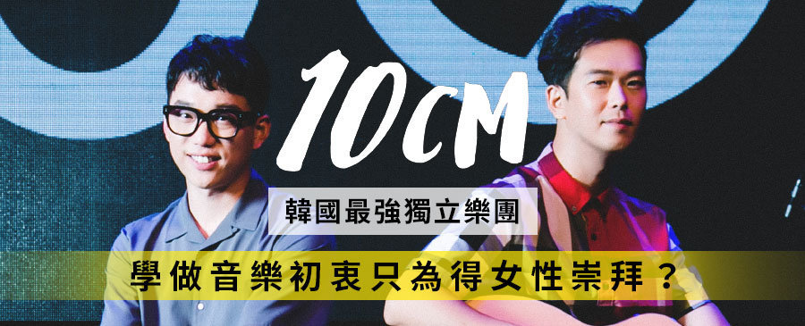10CM的音樂宗旨:做出女人喜歡的音樂!