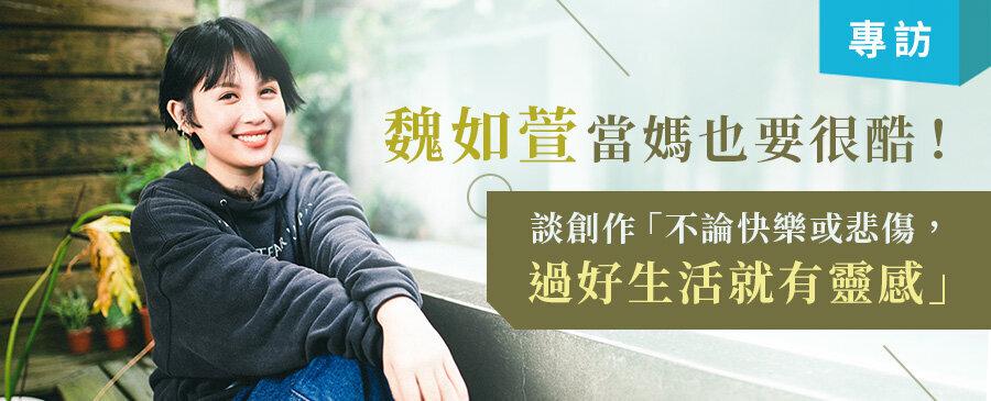 【專訪】魏如萱當媽也要很酷 談創作「不論快樂痛苦或悲傷,過好生活就有靈感!」