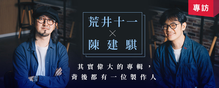 【對談】荒井十一X陳建騏:其實偉大的專輯,背後都有一位製作人(上)