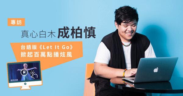 真心白木成柏慎:台語版《Let It Go》掀起百萬跟唱炫風
