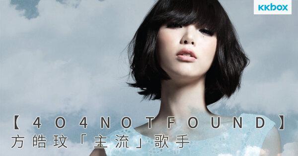 【404 Not Found】方皓玟「主流」歌手