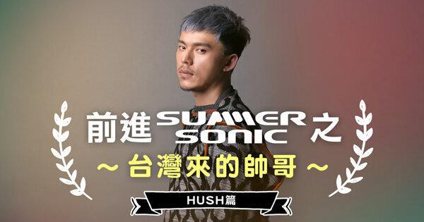 前進 Summer Sonic:台式文青 HUSH 的「原味」處女秀