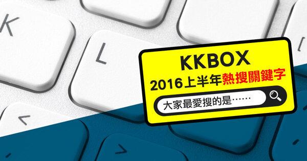 2016上半年KKBOX熱搜關鍵字公布!網友的最愛是?